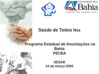 Saúde de Todos  Nós  Programa Estadual de Imunizações na Bahia  PEI/BA SESAB 24 de março 2009