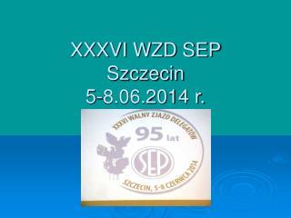 XXXVI WZD SEP  Szczecin 5-8.06.2014 r.
