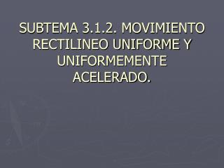 SUBTEMA 3.1.2. MOVIMIENTO RECTILINEO UNIFORME Y UNIFORMEMENTE ACELERADO.