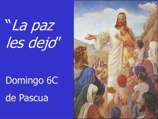 � La paz les dejo � Domingo 6C  de Pascua