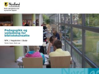 Pedagogikk og veiledning for bibliotekansatte NFK / Høgskolen i Bodø Merete Hassel, Bodin vgs