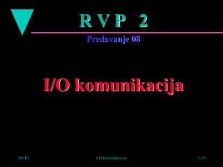 R V P   2 Predavanje 08 I/O komunikacija