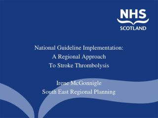 National Guideline Implementation: A Regional Approach  To Stroke Thrombolysis Irene McGonnigle