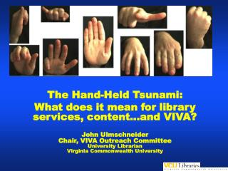 The Hand-Held Tsunami: What does it mean for library services, content…and VIVA? John Ulmschneider