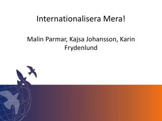 Internationalisera Mera ! Malin Parmar,  Kajsa  Johansson, Karin  Frydenlund