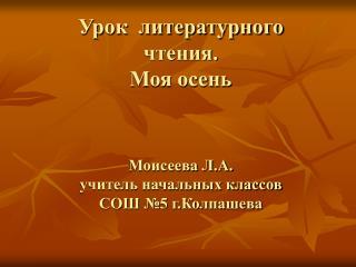 Урок  литературного чтения. Моя осень Моисеева Л.А. учитель начальных классов СОШ №5 г.Колпашева