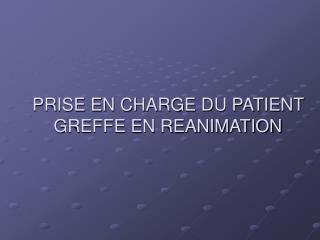 PRISE EN CHARGE DU PATIENT GREFFE EN REANIMATION