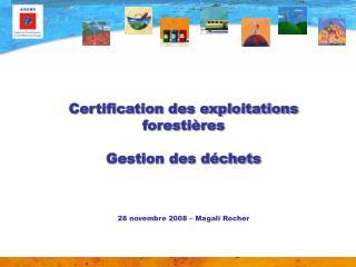 Certification des exploitations  forestières Gestion des déchets 28 novembre 2008 – Magali Rocher