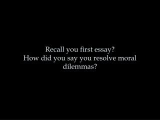 Recall you first essay  How did you say you resolve moral dilemmas