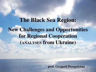The Black Sea Region:   New Challenges and Opportunities for Regional Cooperation ANALYSES from Ukraine