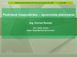 Podrobné hospodársko – úpravnícke plánovanie Ing. Kornel Ruman NLC  ÚHÚL Zvolen