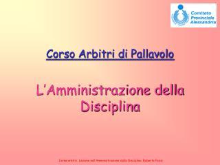 Corso arbitri. Lezione sull'Amministrazione della Disciplina. Roberto Pozzi