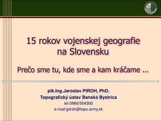 plk.Ing.Jaroslav PIROH, PhD. Topografický ústav Banská Bystrica tel.0960/504300