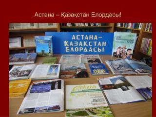 Астана – Қазақстан Елордасы!