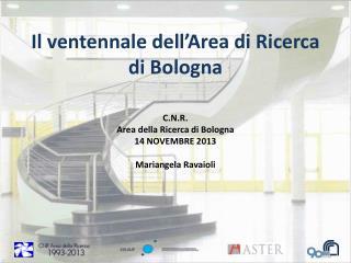 C.N.R.  Area  della Ricerca  di Bologna 14 NOVEMBRE 2013 Mariangela Ravaioli