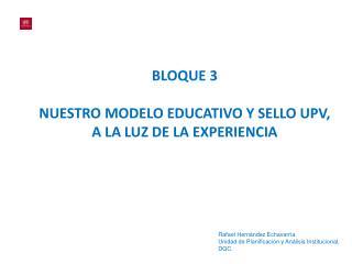 BLOQUE 3 NUESTRO MODELO EDUCATIVO Y SELLO UPV, A LA LUZ DE LA EXPERIENCIA