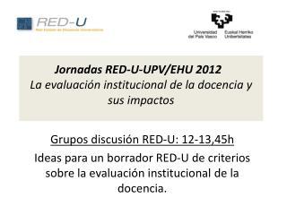 Jornadas  RED-U-UPV/EHU 2012  La evaluación institucional de la docencia  y  sus impactos