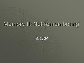 Memory II: Not remembering