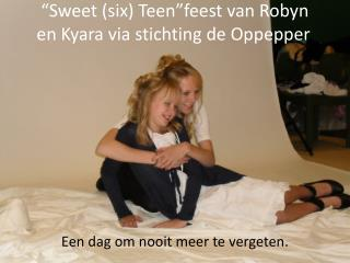 """ S weet (six) Teen""feest van Robyn en Kyara via stichting de Oppepper ."