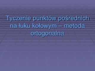 Tyczenie punktów pośrednich  na łuku kołowym – metoda ortogonalna
