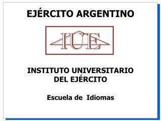 EJ � RCITO ARGENTINO INSTITUTO UNIVERSITARIO DEL EJ�RCITO Escuela de   Idiomas