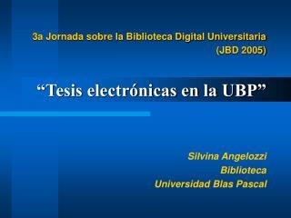 """3a Jornada sobre la Biblioteca Digital Universitaria (JBD 2005) """"Tesis electrónicas en la UBP"""""""