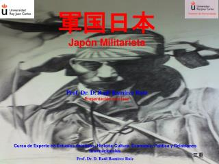 軍国日本 Japón Militarista Prof. Dr. D. Raúl Ramírez Ruiz Presentación en clase