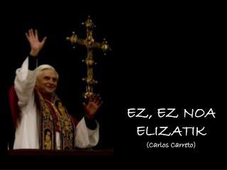 EZ, EZ NOA ELIZATIK  (Carlos Carreto)