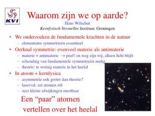 Waarom zijn we op aarde? Hans Wilschut  Kernfysisch Versneller Instituut,  Groningen