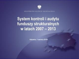 System kontroli i audytu  funduszy strukturalnych  w latach 2007 – 2013