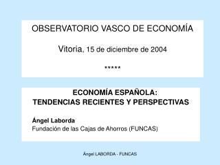 OBSERVATORIO VASCO DE ECONOMÍA Vitoria , 15 de diciembre de 2004 *****