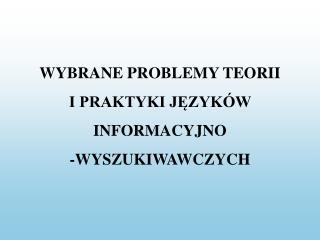 WYBRANE PROBLEMY TEORII  I PRAKTYKI JĘZYKÓW  INFORMACYJNO -WYSZUKIWAWCZYCH