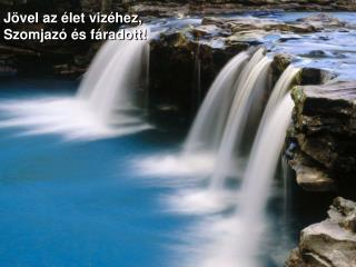 Jövel az élet vizéhez, Szomjazó és fáradott!