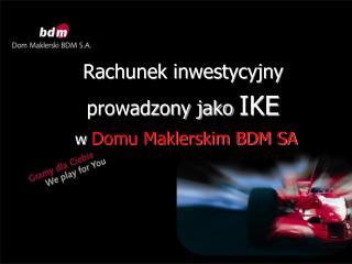 Rachunek inwestycyjny prowadzony jako  IKE w Domu Maklerskim BDM SA