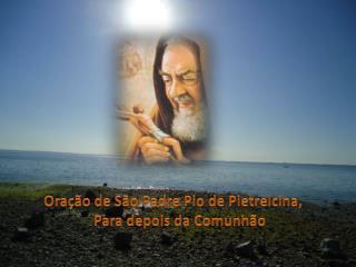 Oração de São Padre Pio de Pietrelcina, Para depois da Comunhão