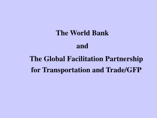 The World Bank  and  	The Global Facilitation Partnership for Transportation and Trade/GFP
