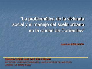 """""""La problemática de la vivienda social y el manejo del suelo urbano en la ciudad de Corrientes"""""""