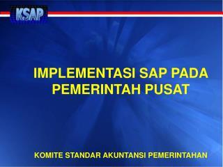 IMPLEMENTASI SAP PADA PEMERINTAH PUSAT KOMITE STANDAR AKUNTANSI PEMERINTAHAN
