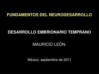 FUNDAMENTOS DEL NEURODESARROLLO DESARROLLO EMBRIONARIO TEMPRANO MAURICIO LEÓN.