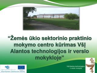 """""""Žemės ūkio sektorinio praktinio centro kūrimas VšĮ Alantos technologijos ir verslo mokykloje"""""""