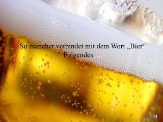 """So mancher verbindet mit dem Wort """"Bier"""" Folgendes  ...."""
