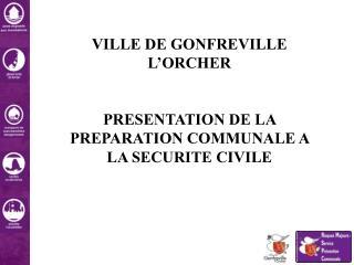 VILLE DE GONFREVILLE L'ORCHER  PRESENTATION DE LA PREPARATION COMMUNALE A LA SECURITE CIVILE
