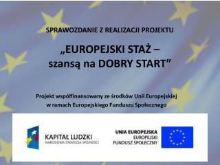 """SPRAWOZDANIE Z REALIZACJI PROJEKTU """"EUROPEJSKI STAŻ –  szansą na DOBRY START"""""""