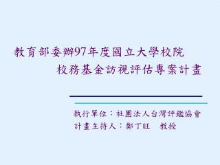 教育部委辦 97 年度國立大學校院        校務基金訪視評估專案計畫 執行單位 :社團法人台灣評鑑協會      計畫主持人:鄭丁旺 教授