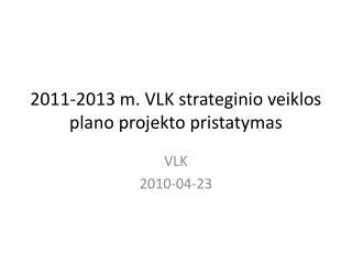 2011-2013 m. VLK strateginio veiklos plano projekto pristatymas
