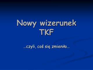 Nowy wizerunek TKF