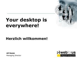 Your desktop is everywhere! Herzlich willkommen!