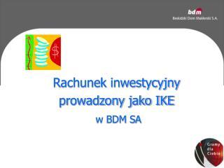 Rachunek inwestycyjny prowadzony jako IKE w BDM SA