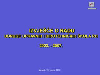 IZVJEŠĆE O RADU UDRUGE UPRAVNIH I BIROTEHNIČKIH ŠKOLA RH  2003. - 2007.