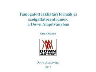 Támogatott lakhatási formák és  szolgáltatócentrumok  a Down Alapítványban Gruiz  Katalin